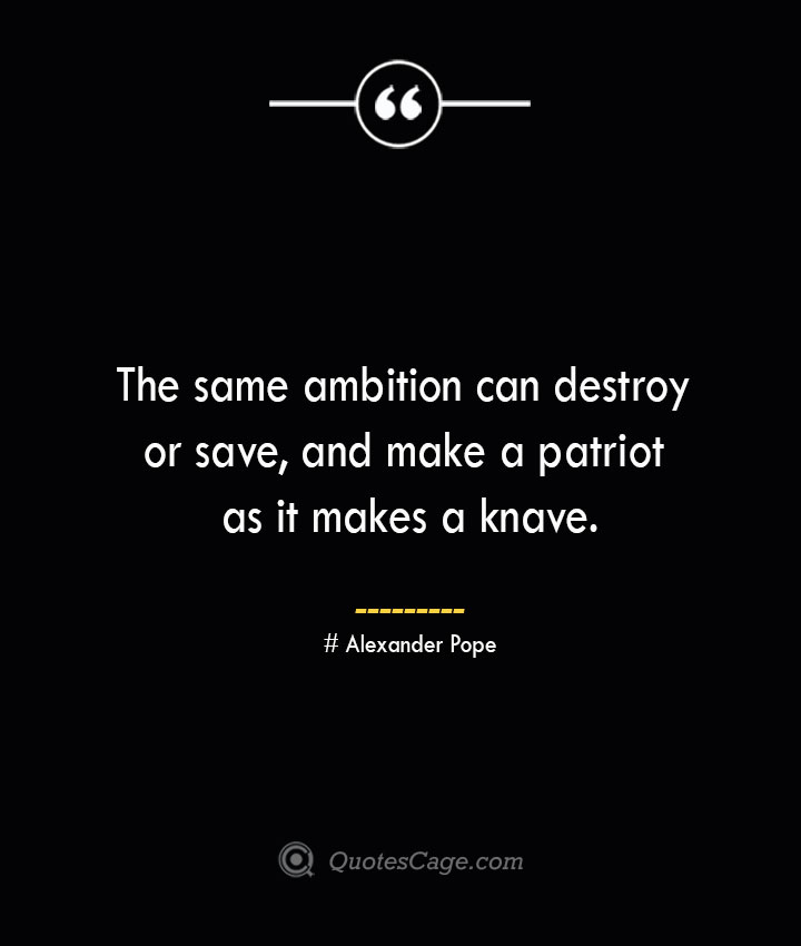 The same ambition can destroy or save and make a patriot as it makes a knave.— Alexander Pope