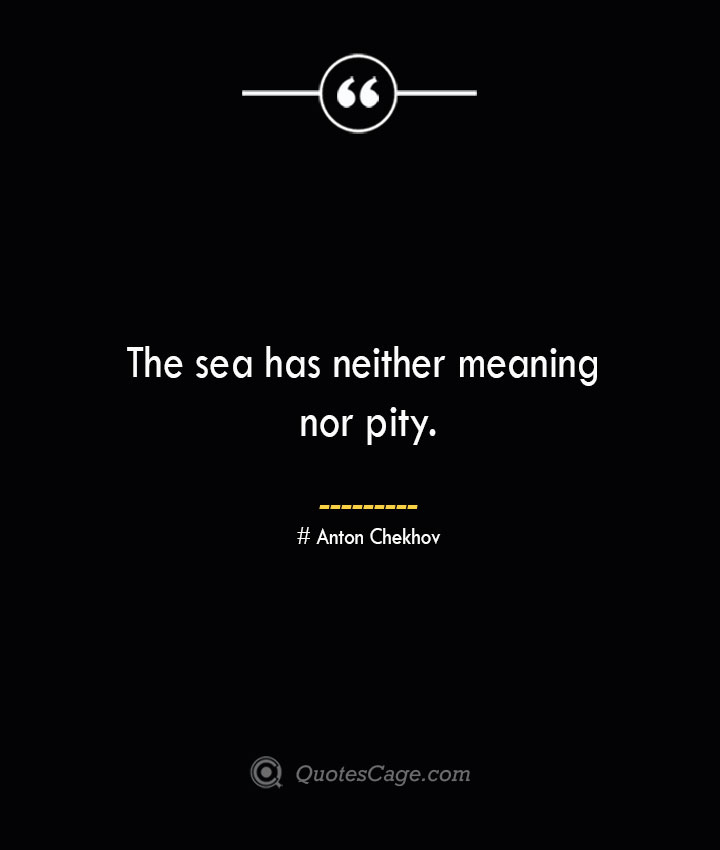 The sea has neither meaning nor pity. Anton Chekhov