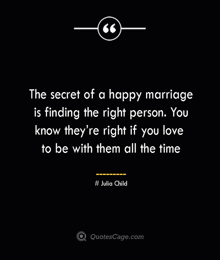 The secret of a happy marriage is finding the right person. You know theyre right if you love to be with them all the time.— Julia Child