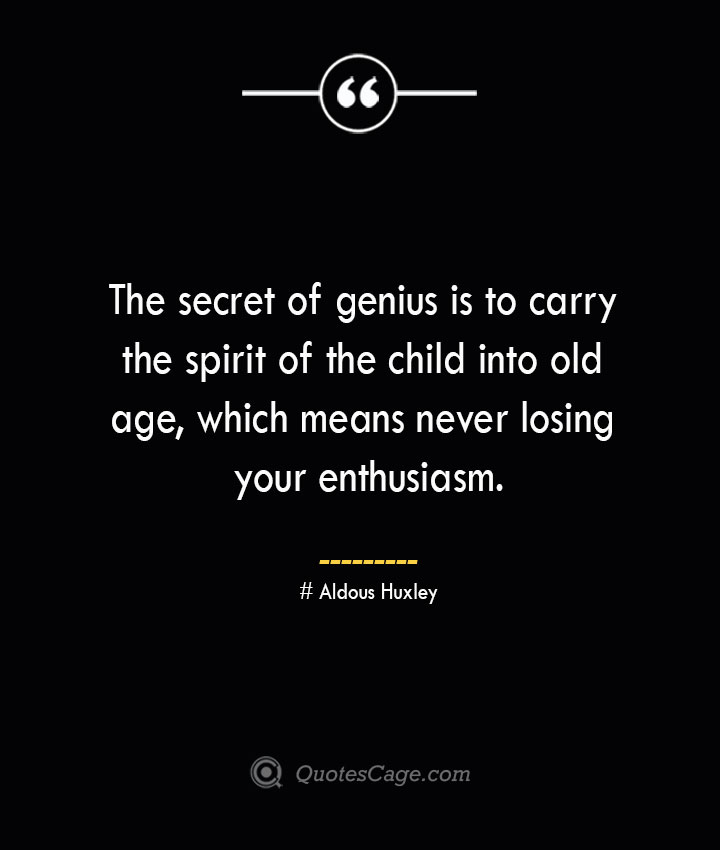 The secret of genius is to carry the spirit of the child into old age which means never losing your enthusiasm.— Aldous