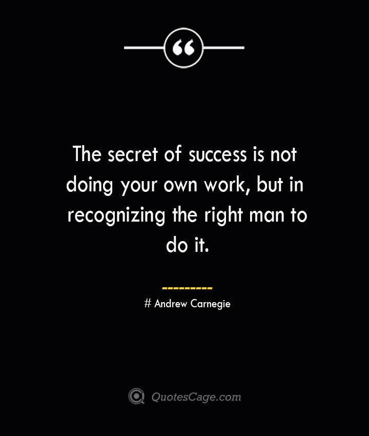 The secret of success is not doing your own work but in recognizing the right man to do it..— Andrew Carnegie