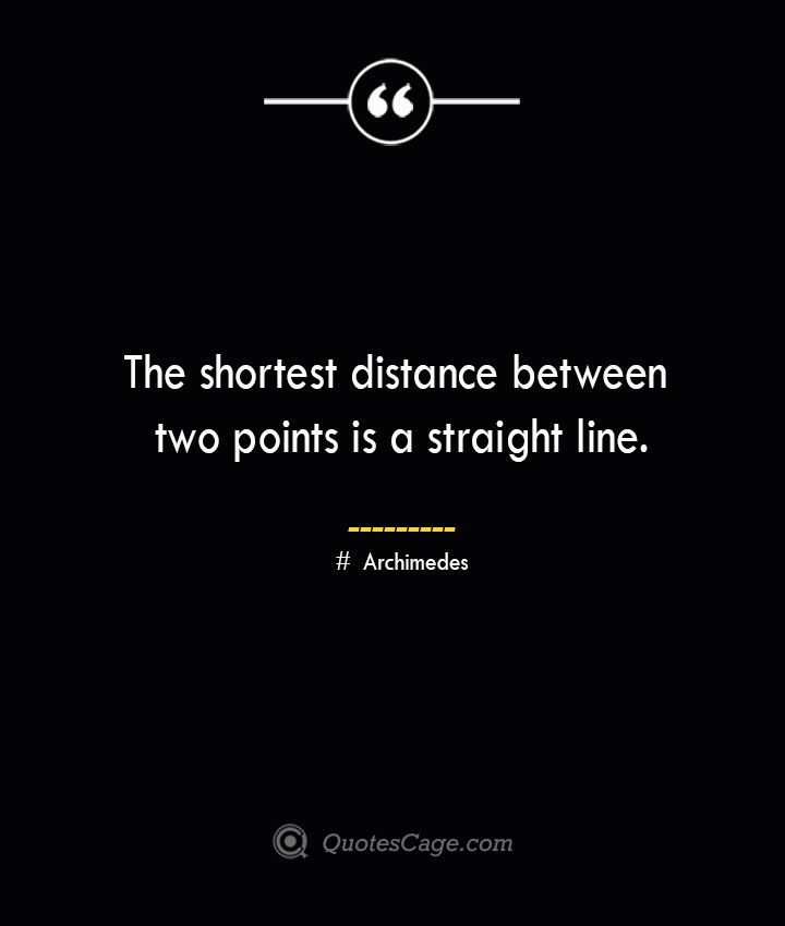 The shortest distance between two points is a straight line.— Archimedes