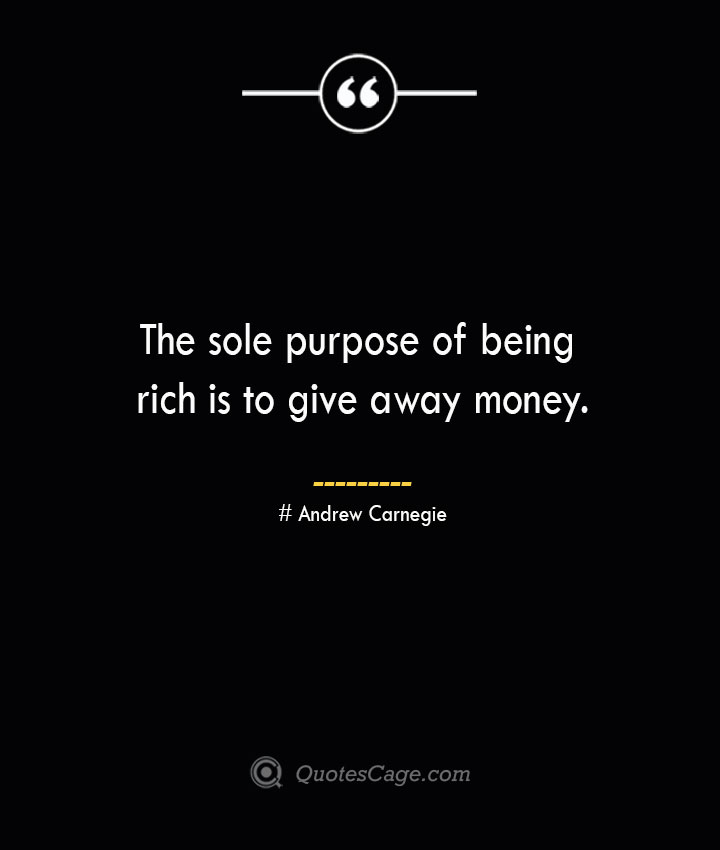 The sole purpose of being rich is to give away money. Andrew Carnegie