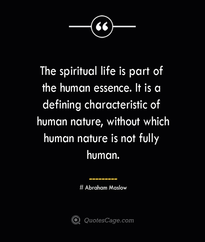 The spiritual life is part of the human essence. It is a defining characteristic of human nature without which human nature is not fully human. Abraham Maslow