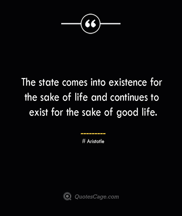 The state comes into existence for the sake of life and continues to exist for the sake of good life. Aristotle