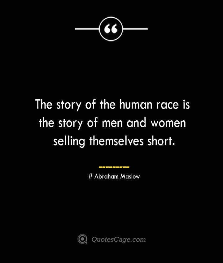 The story of the human race is the story of men and women selling themselves short. Abraham Maslow