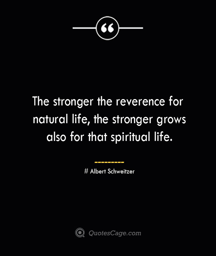 The stronger the reverence for natural life the stronger grows also for that spiritual life.— Albert Schweitzer