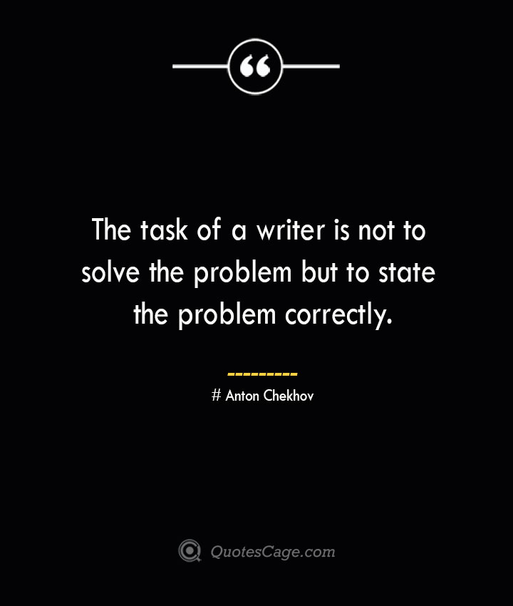The task of a writer is not to solve the problem but to state the problem correctly. Anton Chekhov