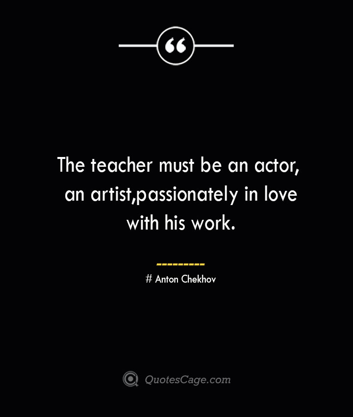 The teacher must be an actor an artistpassionately in love with his work..— Anton Chekhov