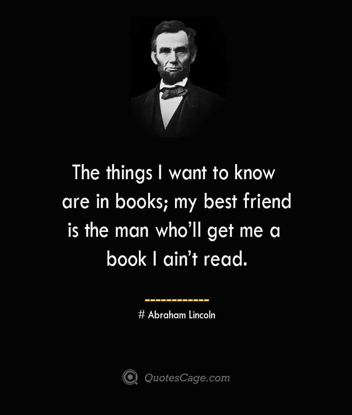 The things I want to know are in books my best friend is the man who ll get me a book I ain t read. –Abraham Lincoln