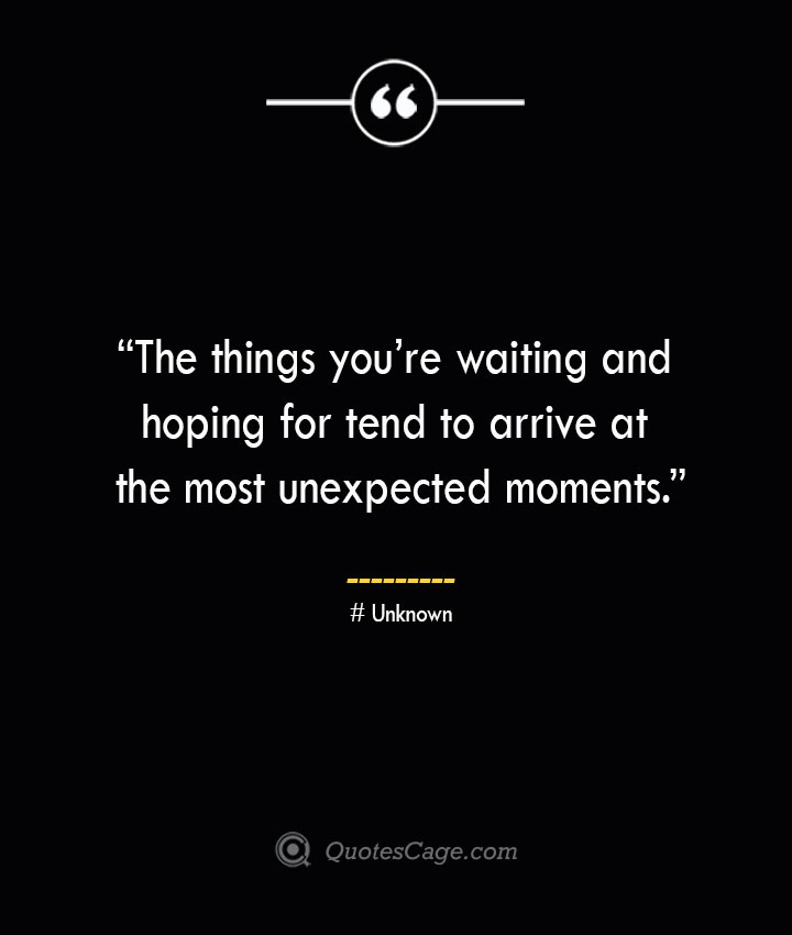 The things youre waiting and hoping for tend to arrive at the most unexpected moments. —Unknown