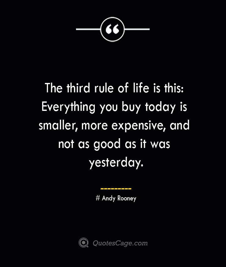 The third rule of life is this Everything you buy today is smaller more expensive and not as good as it was yesterday.— Andy Rooney