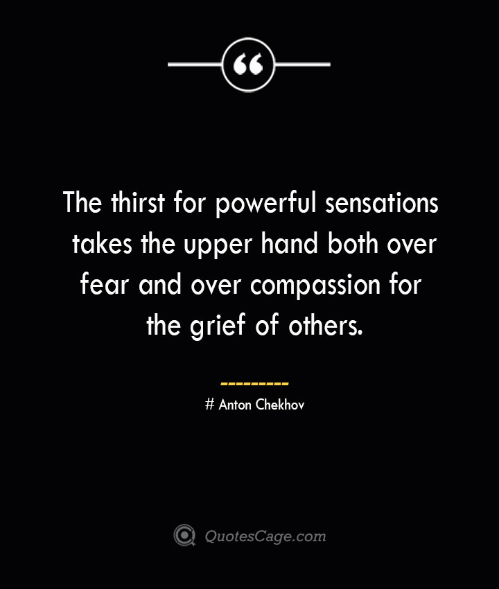 The thirst for powerful sensations takes the upper hand both over fear and over compassion for the grief of others. Anton Chekhov