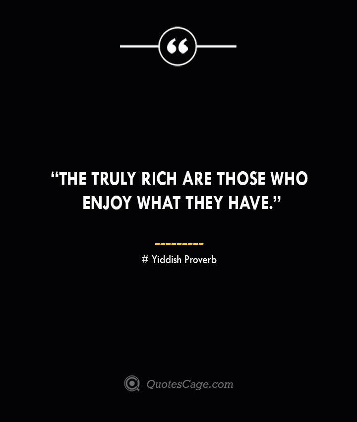 The truly rich are those who enjoy what they have. —Yiddish Proverb