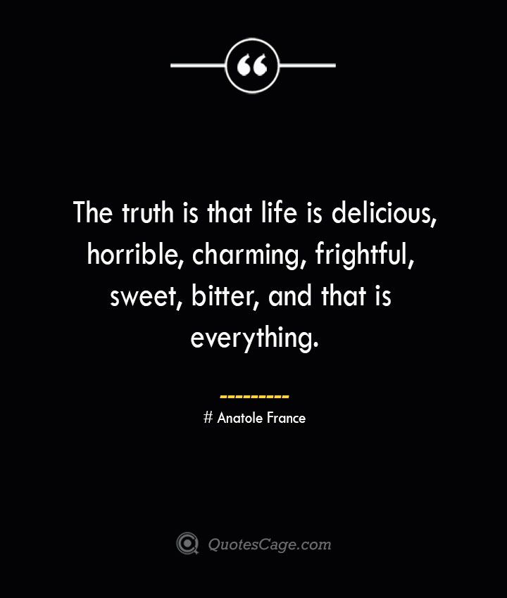 The truth is that life is delicious horrible charming frightful sweet bitter and that is everything.— Anatole France