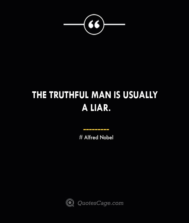 The truthful man is usually a liar.— Alfred Nobel