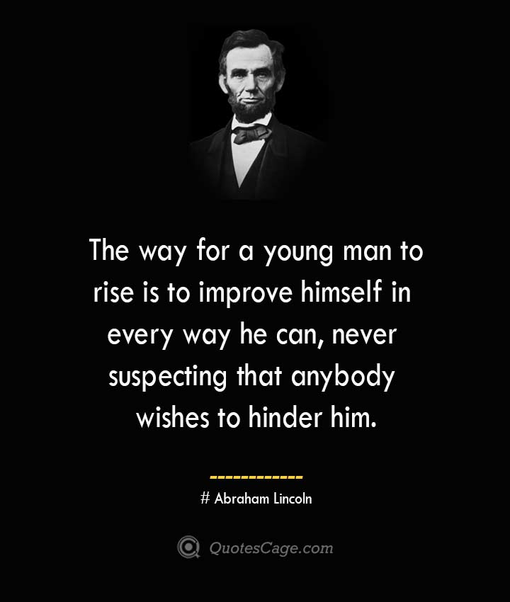 The way for a young man to rise is to improve himself in every way he can never suspecting that anybody wishes to hinder him. –Abraham Lincoln