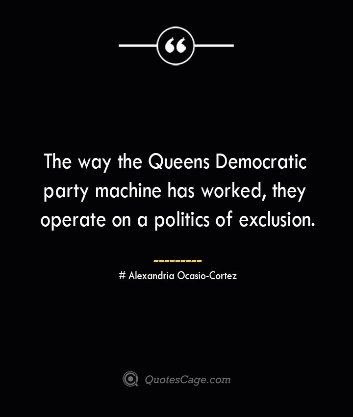 The way the Queens Democratic party machine has worked they operate on a politics of exclusion. Alexandria Ocasio Cortez