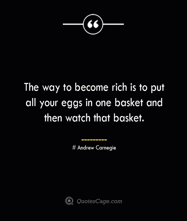 The way to become rich is to put all your eggs in one basket and then watch that basket.— Andrew Carnegie