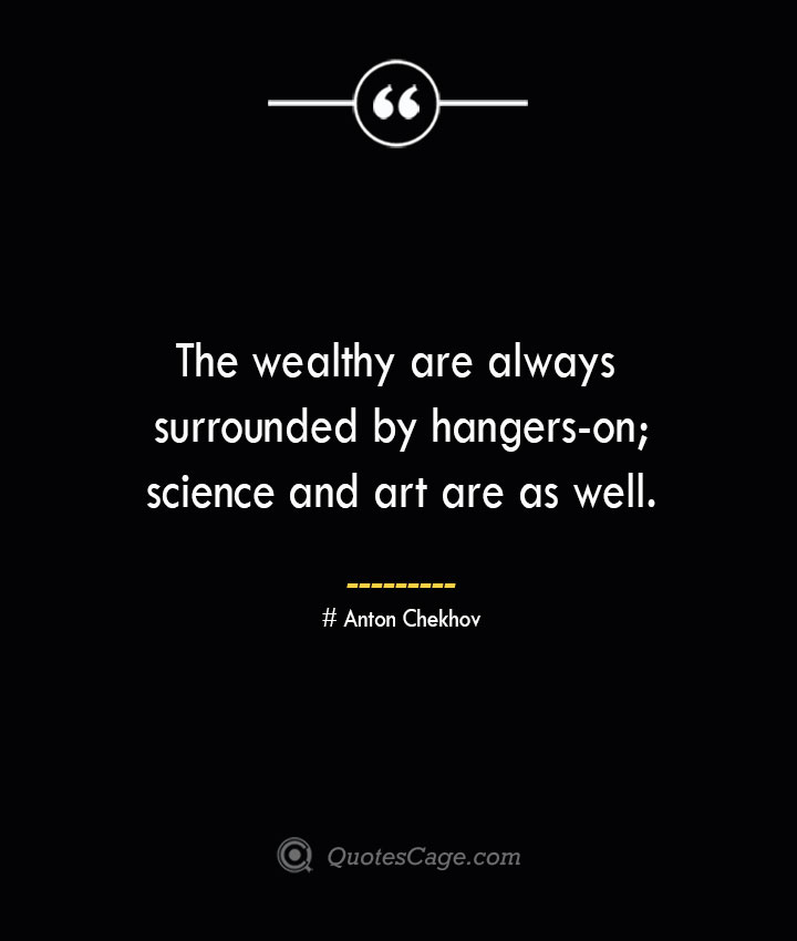 The wealthy are always surrounded by hangers on science and art are as well. Anton Chekhov