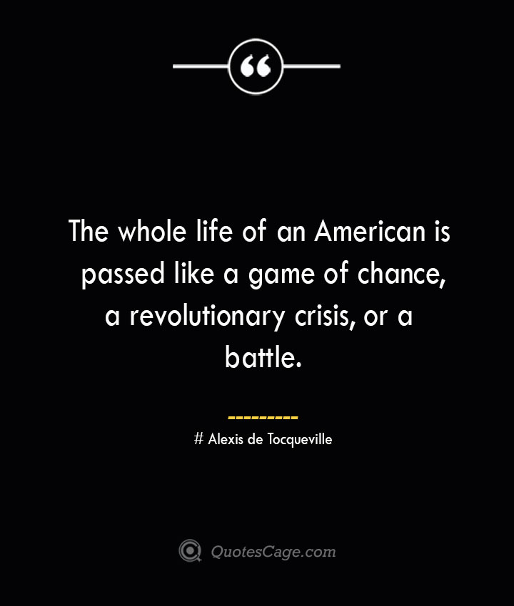 The whole life of an American is passed like a game of chance a revolutionary crisis or a battle.— Alexis de Tocqueville