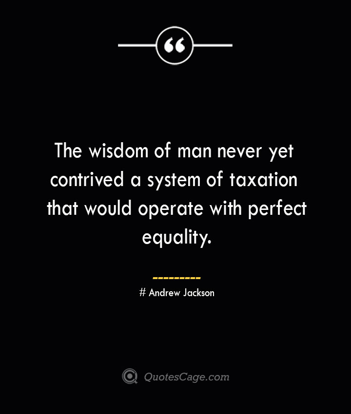 The wisdom of man never yet contrived a system of taxation that would operate with perfect equality.— Andrew Jackson