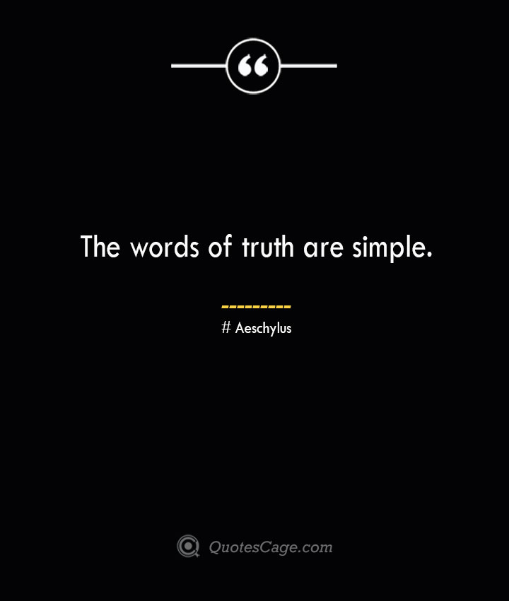 The words of truth are simple. Aeschylus