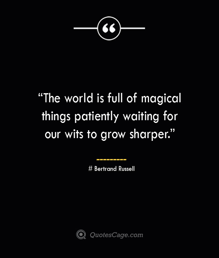 The world is full of magical things patiently waiting for our wits to grow sharper. —Bertrand Russell