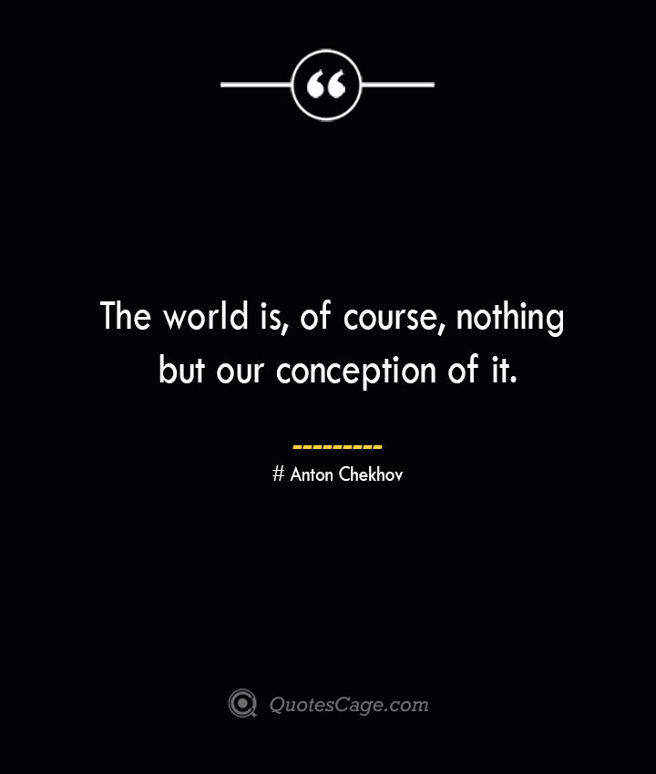 The world is of course nothing but our conception of it. Anton Chekhov