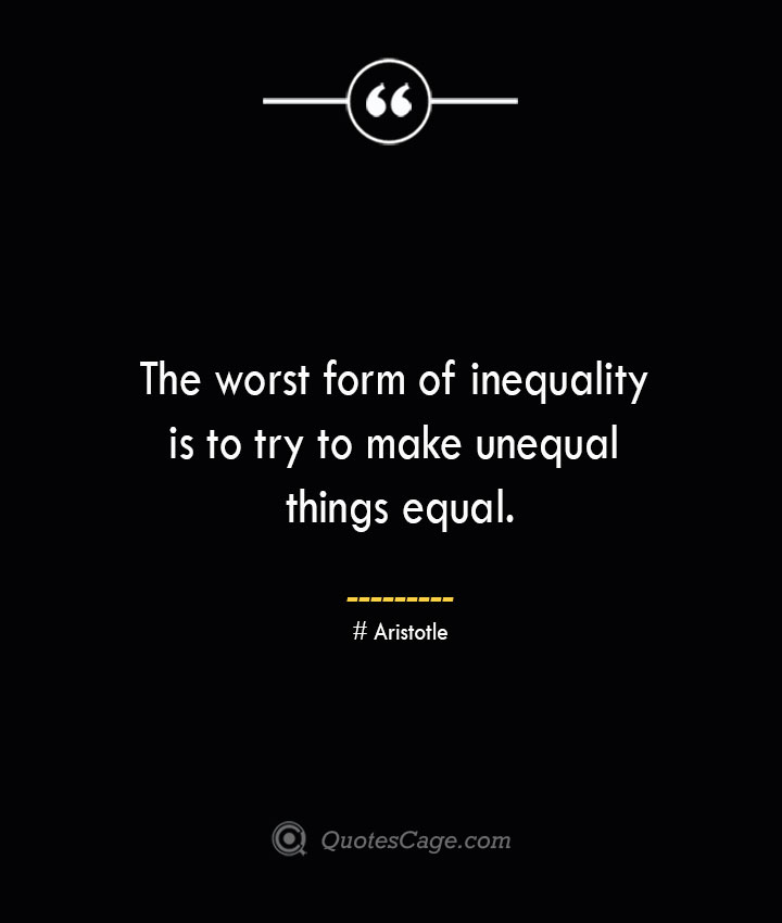 The worst form of inequality is to try to make unequal things equal. Aristotle