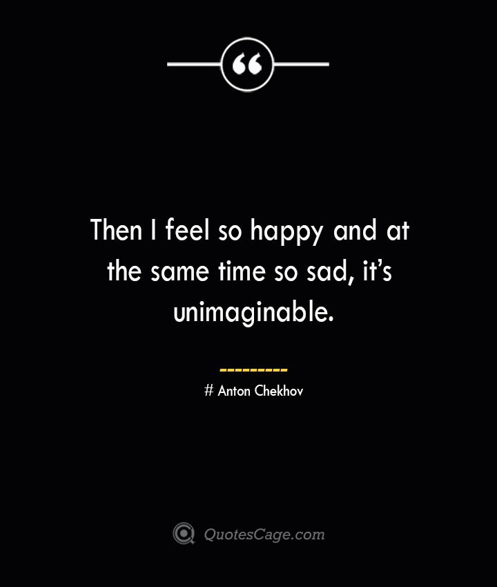 Then I feel so happy and at the same time so sad its unimaginable. Anton Chekhov 2