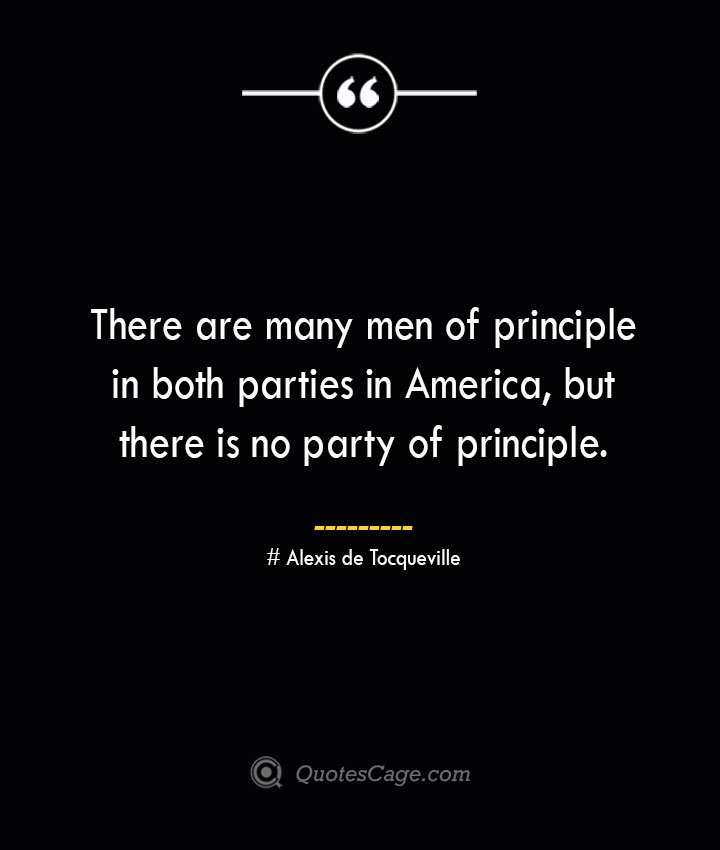 There are many men of principle in both parties in America but there is no party of principle.— Alexis de Tocqueville