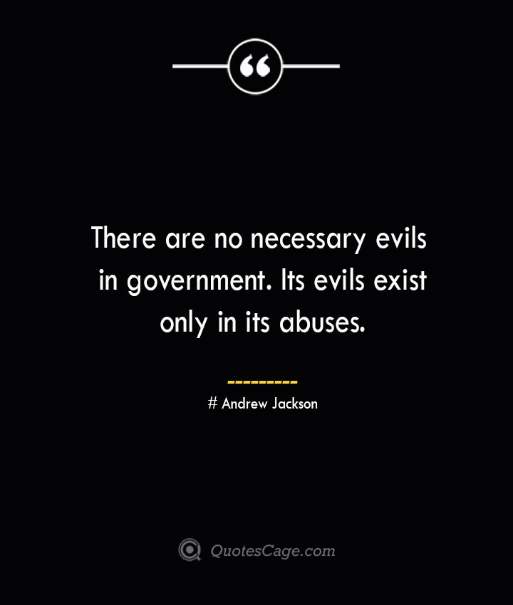 There are no necessary evils in government. Its evils exist only in its abuses.— Andrew Jackson