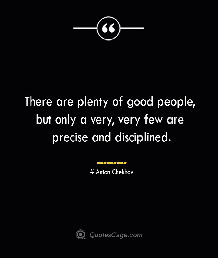 There are plenty of good people but only a very very few are precise and disciplined. Anton Chekhov