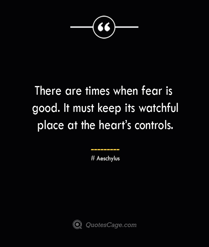 There are times when fear is good. It must keep its watchful place at the hearts controls. Aeschylus