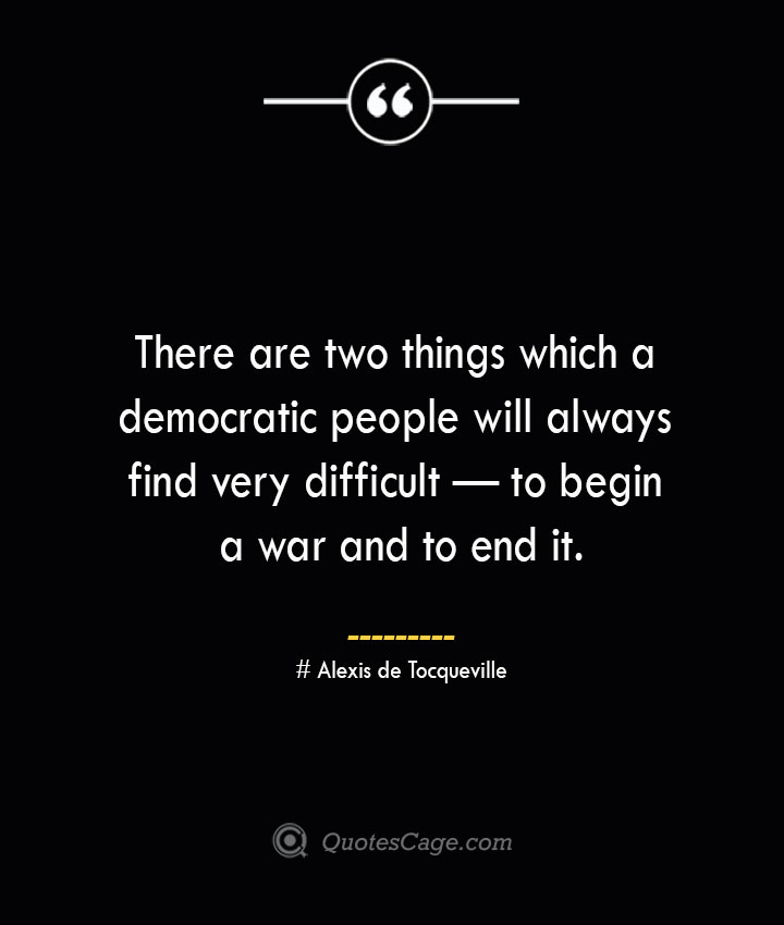 There are two things which a democratic people will always find very difficult — to begin a war and to end it.— Alexis de Tocqueville