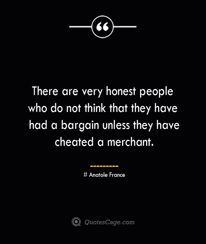 There are very honest people who do not think that they have had a bargain unless they have cheated a merchant.— Anatole France