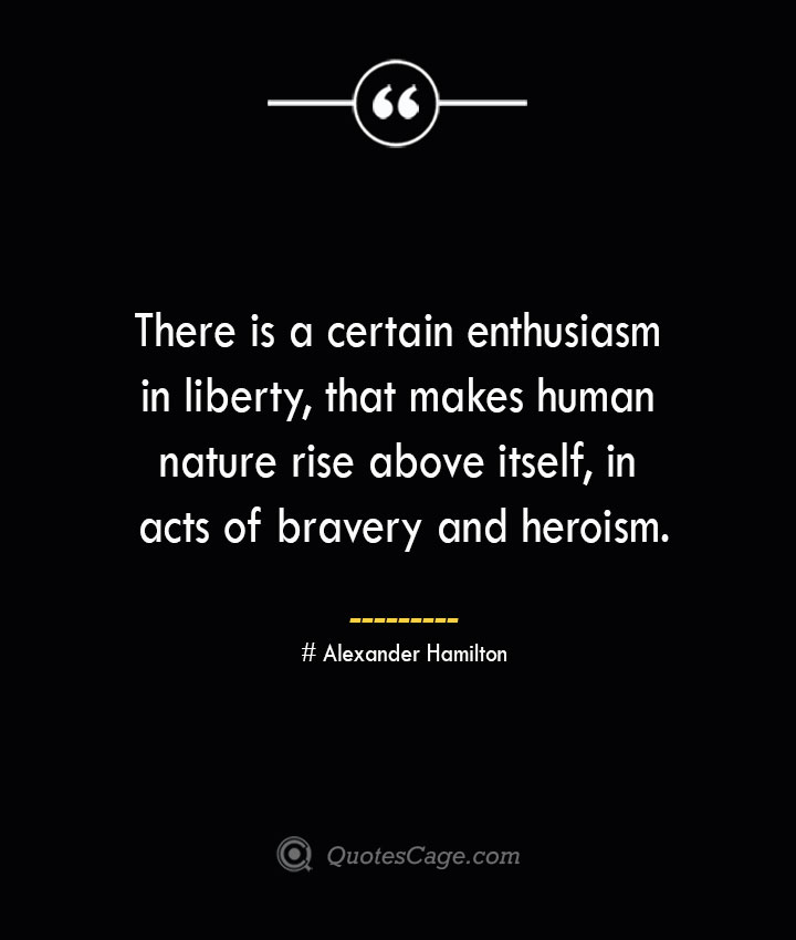 There is a certain enthusiasm in liberty that makes human nature rise above itself in acts of bravery and heroism. Alexander Hamilton