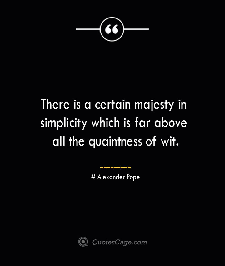 There is a certain majesty in simplicity which is far above all the quaintness of wit.— Alexander Pope