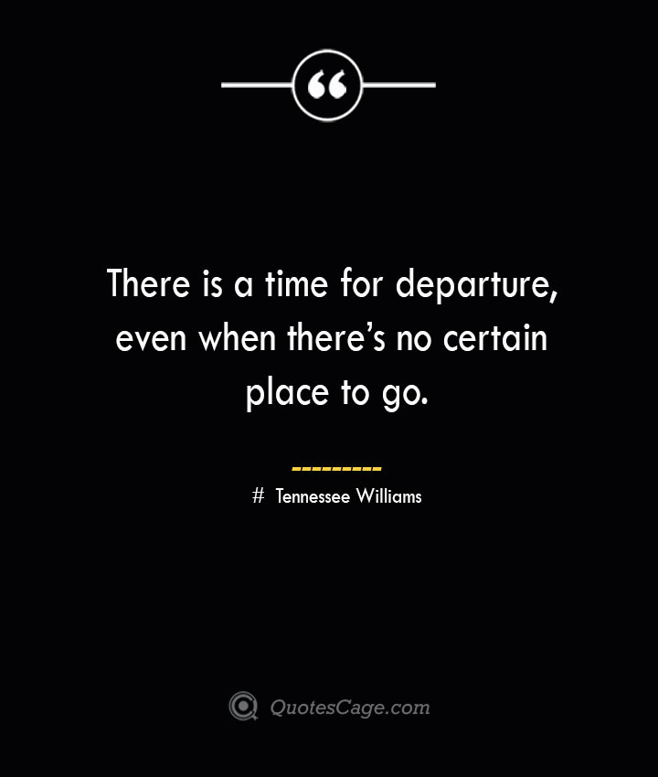 There is a time for departure even when theres no certain place to go.— Tennessee Williams