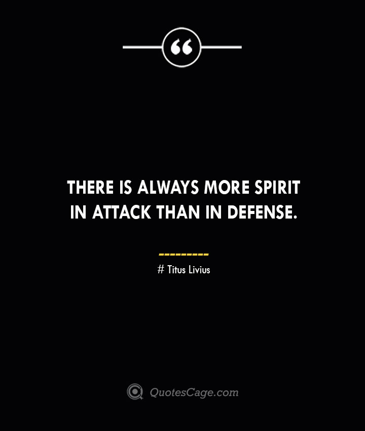 There is always more spirit in attack than in defense. Titus Livius.
