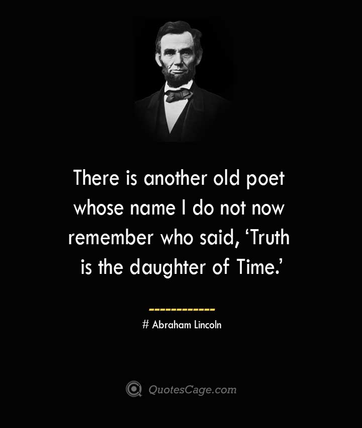 There is another old poet whose name I do not now remember who said 'Truth is the daughter of Time. –Abraham Lincoln