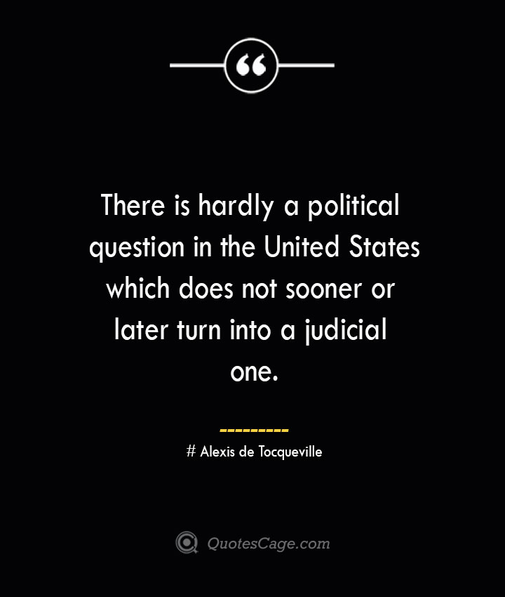 There is hardly a political question in the United States which does not sooner or later turn into a judicial one.— Alexis de Tocqueville