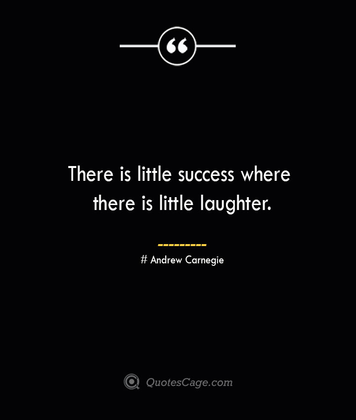 There is little success where there is little laughter. Andrew Carnegie