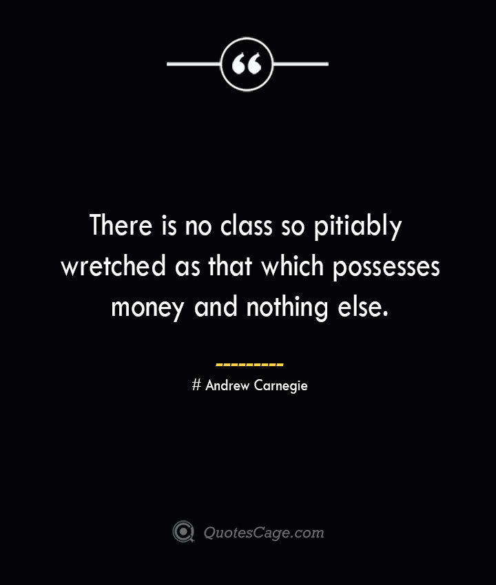 There is no class so pitiably wretched as that which possesses money and nothing else. Andrew Carnegie