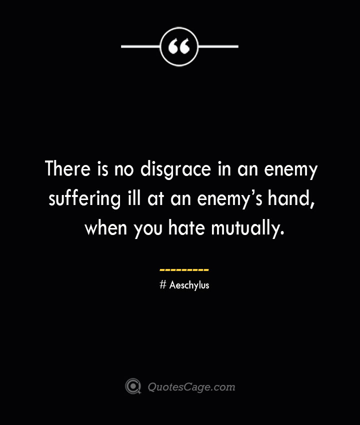 There is no disgrace in an enemy suffering ill at an enemys hand when you hate mutually. Aeschylus