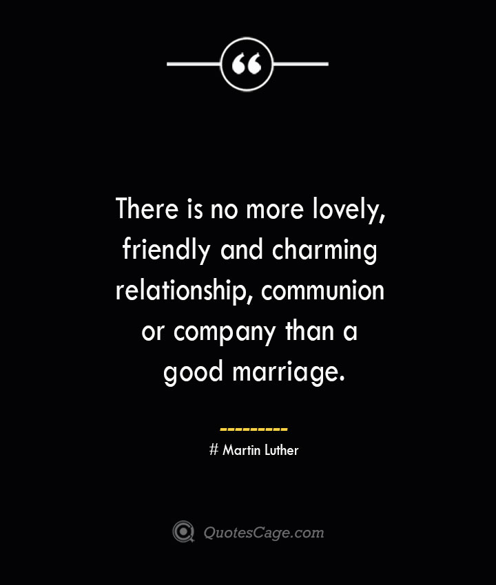 There is no more lovely friendly and charming relationship communion or company than a good marriage.— Martin Luther
