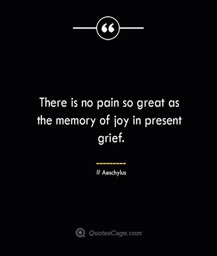 There is no pain so great as the memory of joy in present grief. Aeschylus 1