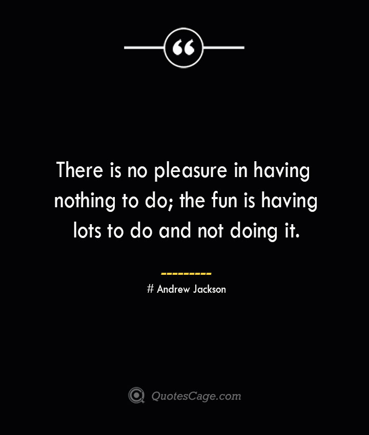 There is no pleasure in having nothing to do the fun is having lots to do and not doing it.— Andrew Jackson