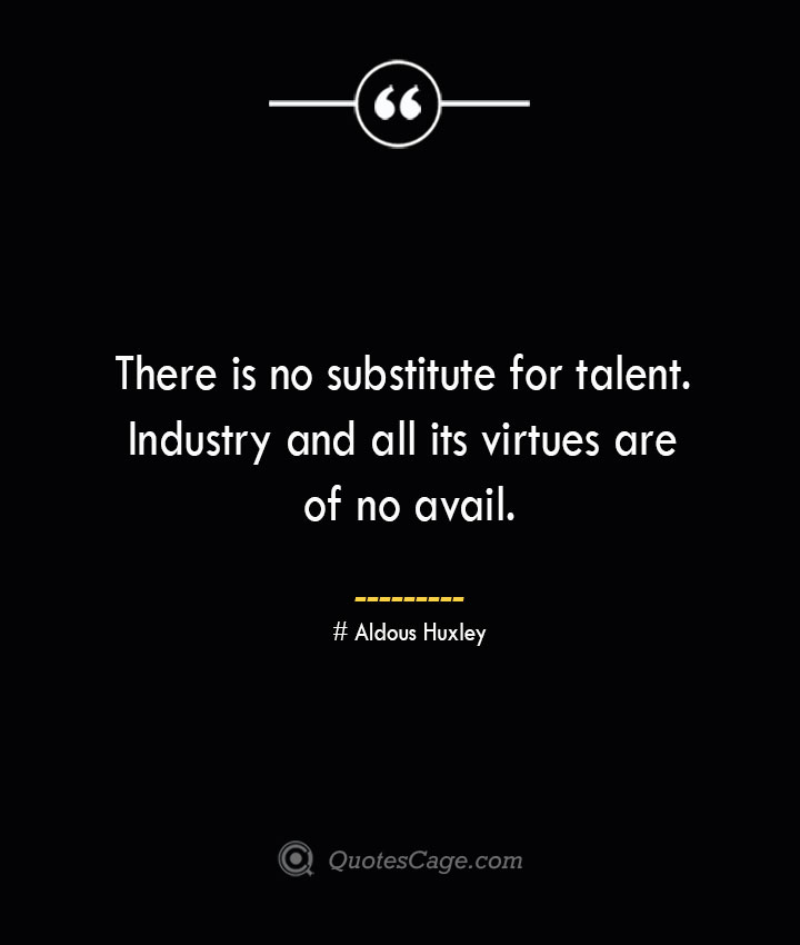 There is no substitute for talent. Industry and all its virtues are of no avail.— Aldous